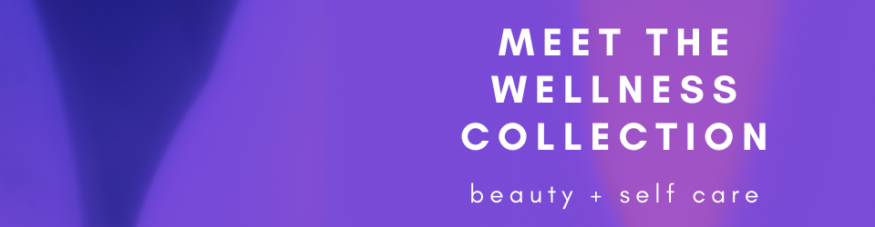 Beauty and Self Care – Meet the Wellness Collection!